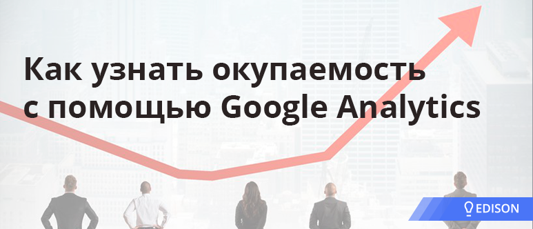 Как узнать окупаемость с помощью Google Analytics