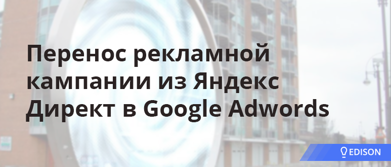 Перенос рекламной кампании из Яндекс Директ в Google Adwords